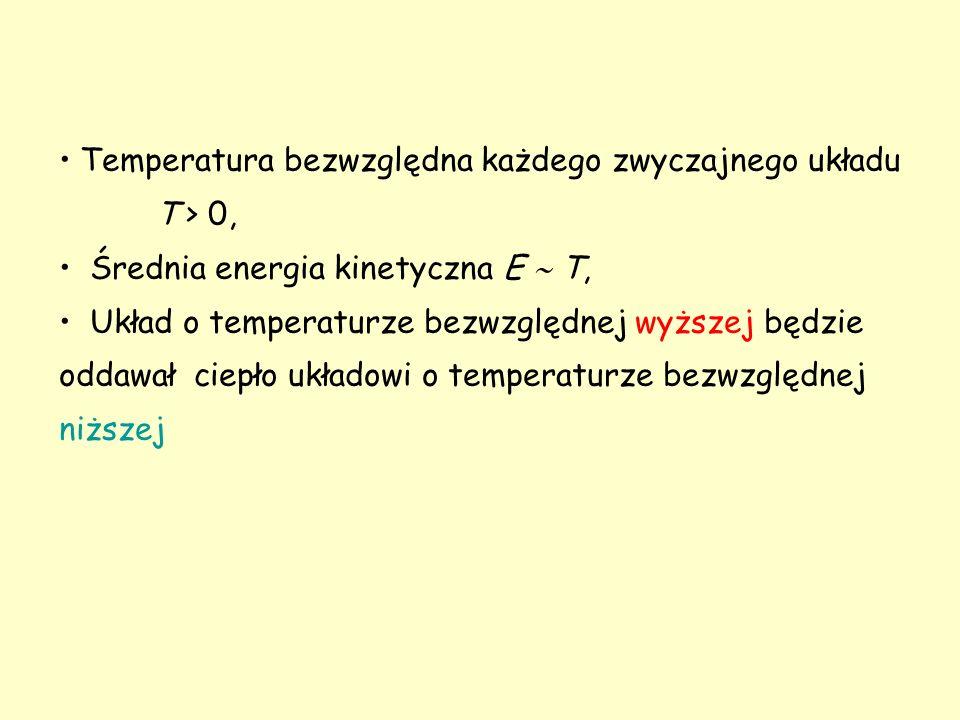Temperatura bezwzględna każdego zwyczajnego układu T > 0, Średnia energia kinetyczna E  T, Układ o temperaturze bezwzględnej wyższej będzie oddawał ciepło układowi o temperaturze bezwzględnej niższej