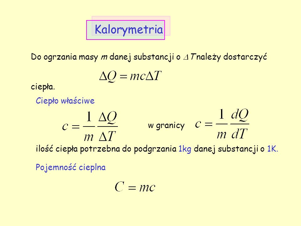 Kalorymetria Ciepło właściwe ilość ciepła potrzebna do podgrzania 1kg danej substancji o 1K. Do ogrzania masy m danej substancji o  T należy dostarcz