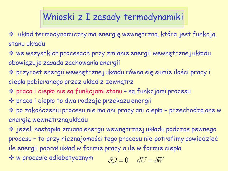 Wnioski z I zasady termodynamiki  układ termodynamiczny ma energię wewnętrzną, która jest funkcją stanu układu  we wszystkich procesach przy zmianie energii wewnętrznej układu obowiązuje zasada zachowania energii  przyrost energii wewnętrznej układu równa się sumie ilości pracy i ciepła pobieranego przez układ z zewnątrz  praca i ciepło nie są funkcjami stanu – są funkcjami procesu  praca i ciepło to dwa rodzaje przekazu energii  po zakończeniu procesu nie ma ani pracy ani ciepła – przechodzą one w energię wewnętrzną układu  jeżeli nastąpiła zmiana energii wewnętrznej układu podczas pewnego procesu – to przy nieznajomości tego procesu nie potrafimy powiedzieć ile energii pobrał układ w formie pracy a ile w formie ciepła  w procesie adiabatycznym