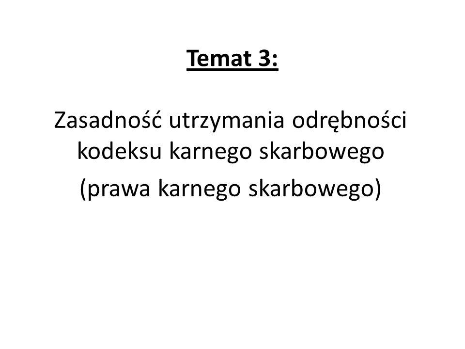 Temat 3: Zasadność utrzymania odrębności kodeksu karnego skarbowego (prawa karnego skarbowego)