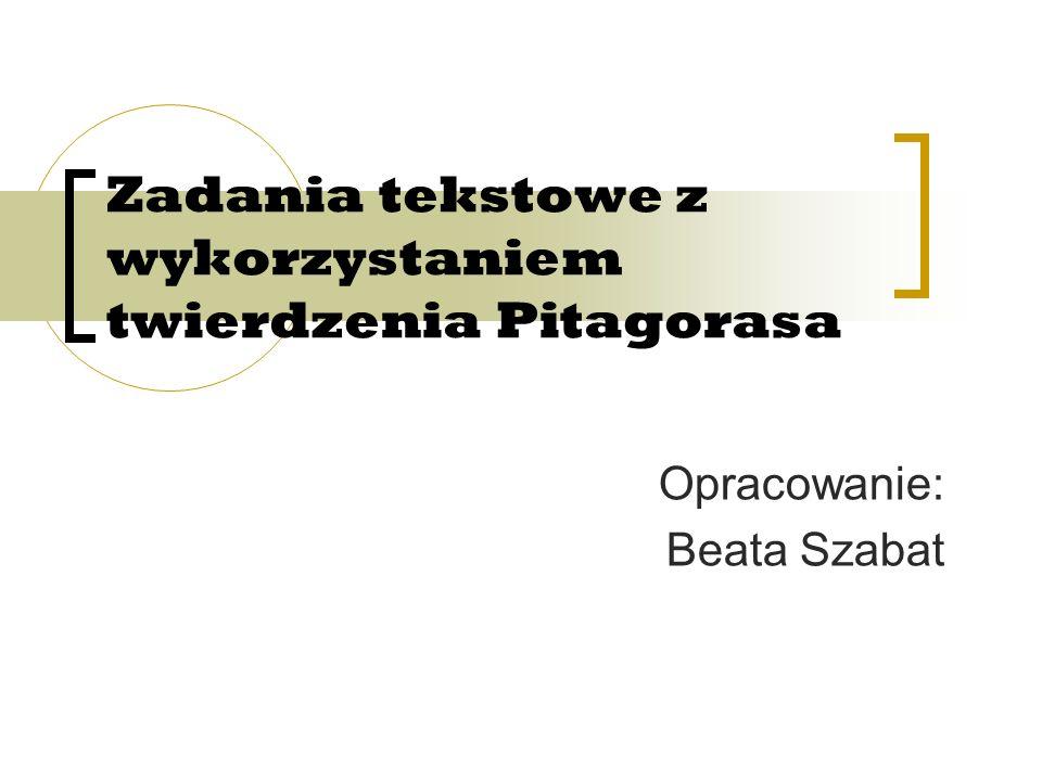 Zadania tekstowe z wykorzystaniem twierdzenia Pitagorasa Opracowanie: Beata Szabat