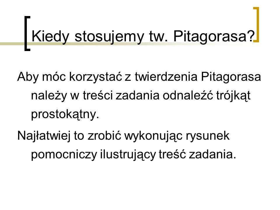 Kiedy stosujemy tw. Pitagorasa? Aby móc korzystać z twierdzenia Pitagorasa należy w treści zadania odnaleźć trójkąt prostokątny. Najłatwiej to zrobić