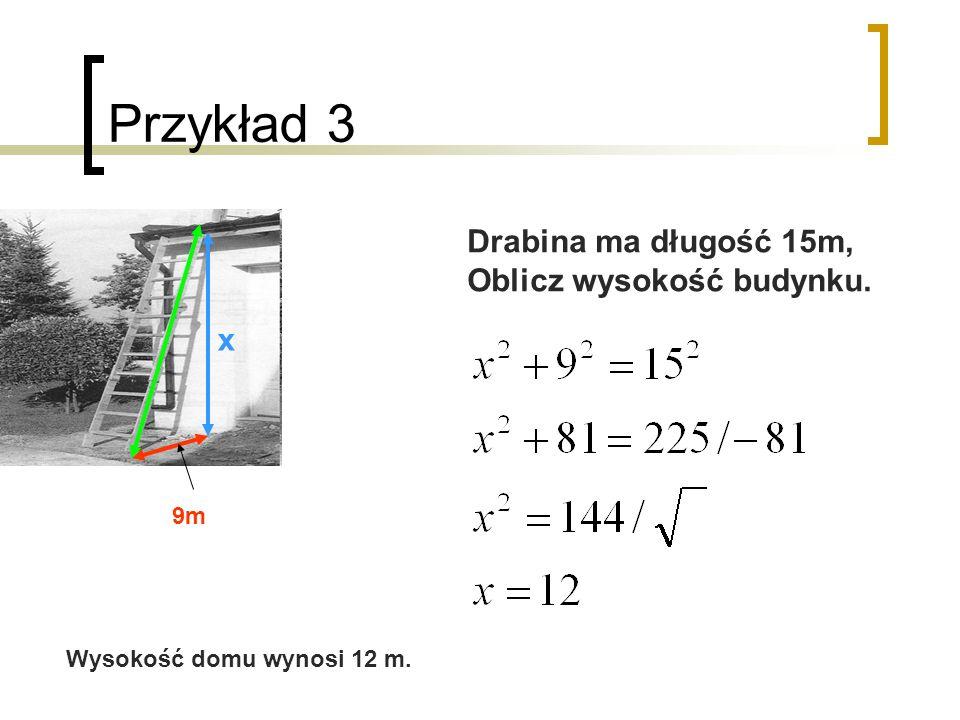 Przykład 3 9m x Drabina ma długość 15m, Oblicz wysokość budynku. Wysokość domu wynosi 12 m.