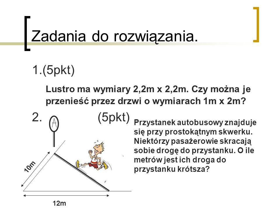 Zadania do rozwiązania. 1.(5pkt) Lustro ma wymiary 2,2m x 2,2m. Czy można je przenieść przez drzwi o wymiarach 1m x 2m? 2. (5pkt) 12m 10m Przystanek a