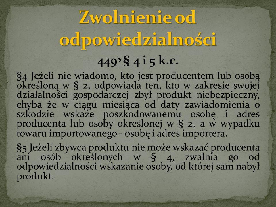 449 5 § 4 i 5 k.c. §4 Jeżeli nie wiadomo, kto jest producentem lub osobą określoną w § 2, odpowiada ten, kto w zakresie swojej działalności gospodarcz