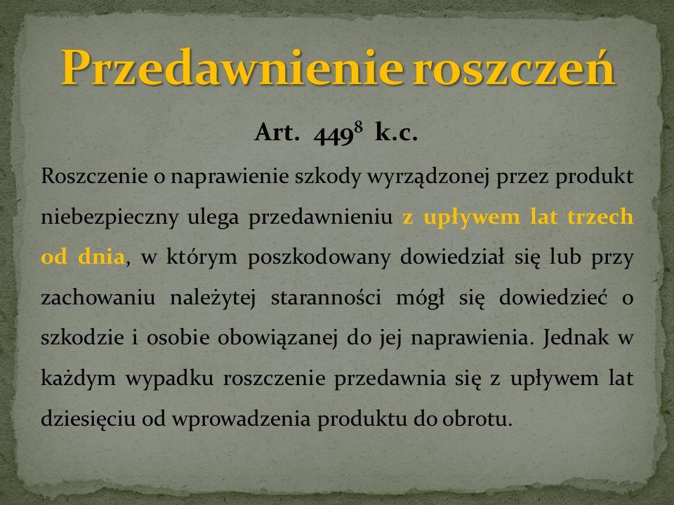 Art. 449 8 k.c. Roszczenie o naprawienie szkody wyrządzonej przez produkt niebezpieczny ulega przedawnieniu z upływem lat trzech od dnia, w którym pos