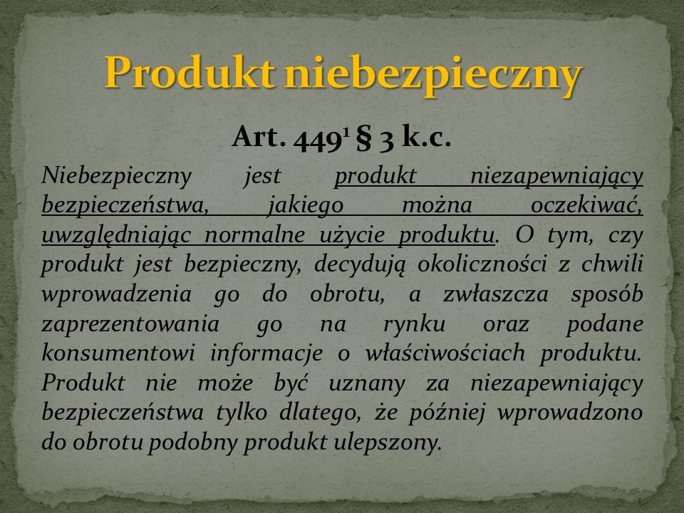 Art. 449 1 § 3 k.c. Niebezpieczny jest produkt niezapewniający bezpieczeństwa, jakiego można oczekiwać, uwzględniając normalne użycie produktu. O tym,