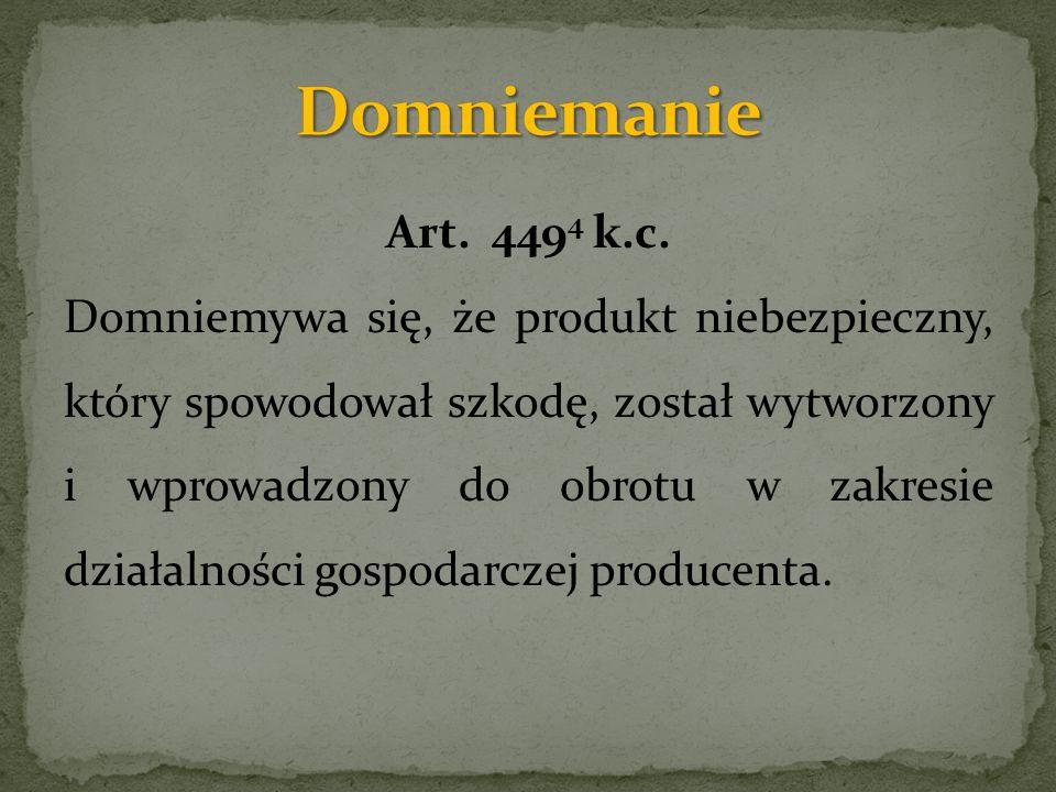 Art. 449 4 k.c. Domniemywa się, że produkt niebezpieczny, który spowodował szkodę, został wytworzony i wprowadzony do obrotu w zakresie działalności g