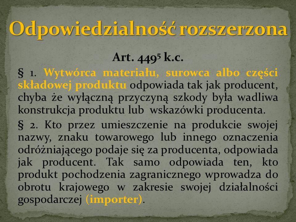 Art. 449 5 k.c. § 1. Wytwórca materiału, surowca albo części składowej produktu odpowiada tak jak producent, chyba że wyłączną przyczyną szkody była w