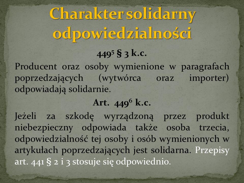 449 5 § 3 k.c. Producent oraz osoby wymienione w paragrafach poprzedzających (wytwórca oraz importer) odpowiadają solidarnie. Art. 449 6 k.c. Jeżeli z