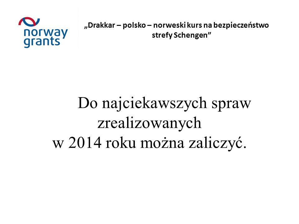 """""""Drakkar – polsko – norweski kurs na bezpieczeństwo strefy Schengen Do najciekawszych spraw zrealizowanych w 2014 roku można zaliczyć."""