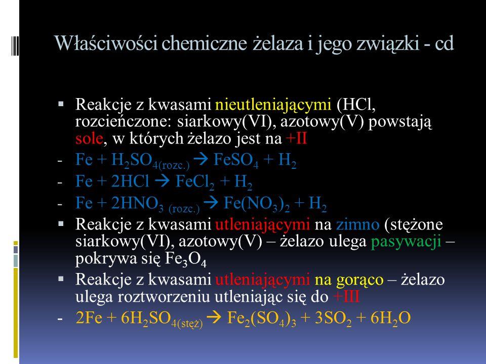 Właściwości chemiczne żelaza i jego związki - cd  Reakcje z kwasami nieutleniającymi (HCl, rozcieńczone: siarkowy(VI), azotowy(V) powstają sole, w których żelazo jest na +II - Fe + H 2 SO 4(rozc.)  FeSO 4 + H 2 - Fe + 2HCl  FeCl 2 + H 2 - Fe + 2HNO 3 (rozc.)  Fe(NO 3 ) 2 + H 2  Reakcje z kwasami utleniającymi na zimno (stężone siarkowy(VI), azotowy(V) – żelazo ulega pasywacji – pokrywa się Fe 3 O 4  Reakcje z kwasami utleniającymi na gorąco – żelazo ulega roztworzeniu utleniając się do +III - 2Fe + 6H 2 SO 4(stęż)  Fe 2 (SO 4 ) 3 + 3SO 2 + 6H 2 O