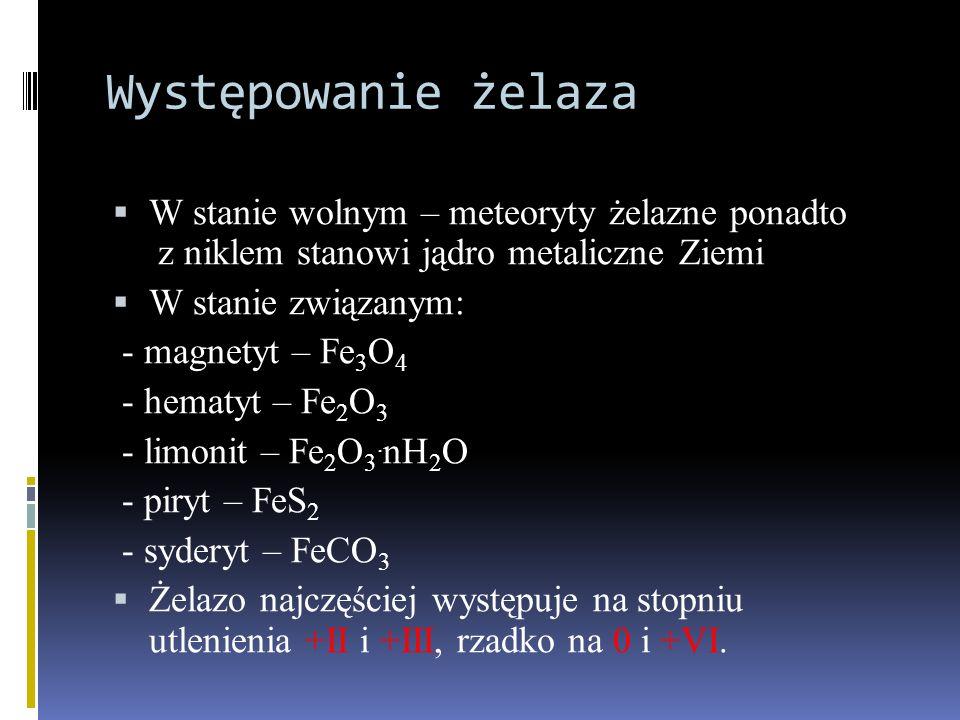 Występowanie żelaza  W stanie wolnym – meteoryty żelazne ponadto z niklem stanowi jądro metaliczne Ziemi  W stanie związanym: - magnetyt – Fe 3 O 4 - hematyt – Fe 2 O 3 - limonit – Fe 2 O 3.