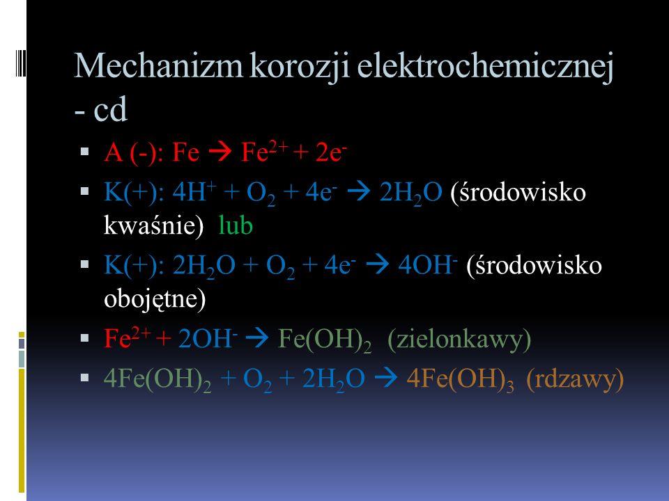 Mechanizm korozji elektrochemicznej - cd  A (-): Fe  Fe 2+ + 2e -  K(+): 4H + + O 2 + 4e -  2H 2 O (środowisko kwaśnie) lub  K(+): 2H 2 O + O 2 + 4e -  4OH - (środowisko obojętne)  Fe 2+ + 2OH -  Fe(OH) 2 (zielonkawy)  4Fe(OH) 2 + O 2 + 2H 2 O  4Fe(OH) 3 (rdzawy)