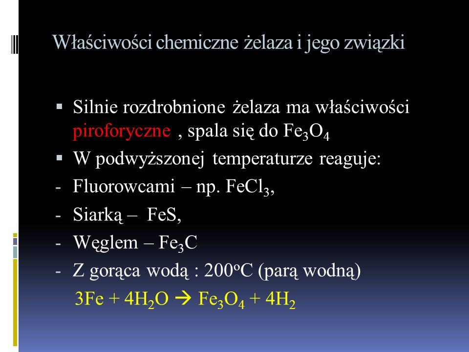 Właściwości chemiczne żelaza i jego związki  Silnie rozdrobnione żelaza ma właściwości piroforyczne, spala się do Fe 3 O 4  W podwyższonej temperaturze reaguje: - Fluorowcami – np.