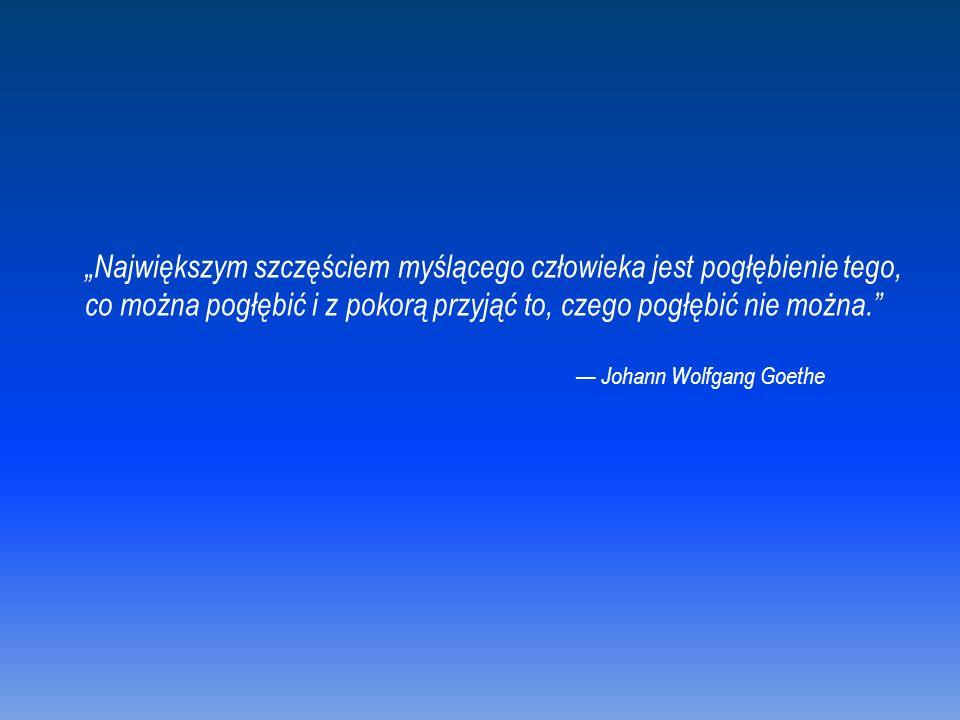 """""""Największym szczęściem myślącego człowieka jest pogłębienie tego, co można pogłębić i z pokorą przyjąć to, czego pogłębić nie można. — Johann Wolfgang Goethe"""