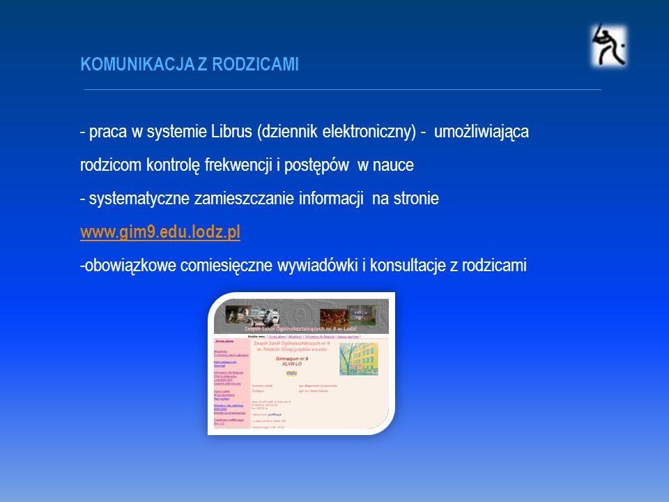 KOMUNIKACJA Z RODZICAMI - praca w systemie Librus (dziennik elektroniczny) - umożliwiająca rodzicom kontrolę frekwencji i postępów w nauce - systematyczne zamieszczanie informacji na stronie www.gim9.edu.lodz.pl www.gim9.edu.lodz.pl -obowiązkowe comiesięczne wywiadówki i konsultacje z rodzicami
