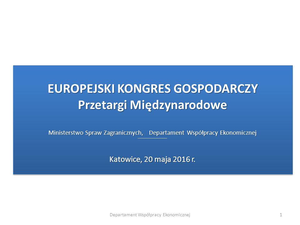EUROPEJSKI KONGRES GOSPODARCZY Przetargi Międzynarodowe Ministerstwo Spraw Zagranicznych, Departament Współpracy Ekonomicznej -------------------------------- Katowice, 20 maja 2016 r.