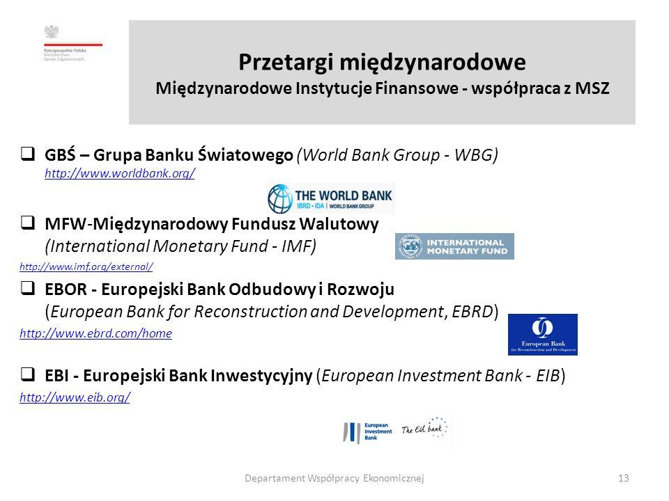 Przetargi międzynarodowe Międzynarodowe Instytucje Finansowe - współpraca z MSZ  GBŚ – Grupa Banku Światowego (World Bank Group - WBG) http://www.worldbank.org/ http://www.worldbank.org/  MFW-Międzynarodowy Fundusz Walutowy (International Monetary Fund - IMF) http://www.imf.org/external/  EBOR - Europejski Bank Odbudowy i Rozwoju (European Bank for Reconstruction and Development, EBRD) http://www.ebrd.com/home  EBI - Europejski Bank Inwestycyjny (European Investment Bank - EIB) http://www.eib.org/ Departament Współpracy Ekonomicznej13