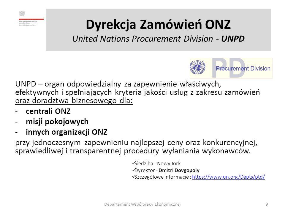 Dyrekcja Zamówień ONZ United Nations Procurement Division - UNPD UNPD – organ odpowiedzialny za zapewnienie właściwych, efektywnych i spełniających kryteria jakości usług z zakresu zamówień oraz doradztwa biznesowego dla: -centrali ONZ -misji pokojowych -innych organizacji ONZ przy jednoczesnym zapewnieniu najlepszej ceny oraz konkurencyjnej, sprawiedliwej i transparentnej procedury wyłaniania wykonawców.