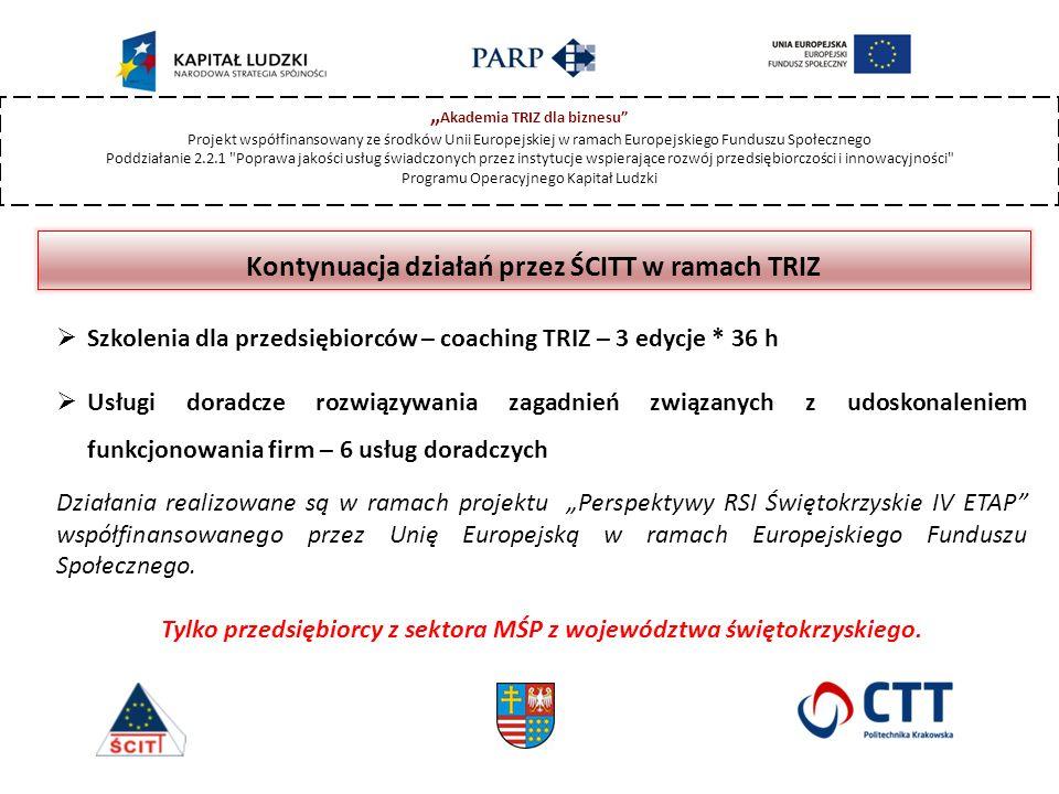 """Kontynuacja działań przez ŚCITT w ramach TRIZ  Szkolenia dla przedsiębiorców – coaching TRIZ – 3 edycje * 36 h  Usługi doradcze rozwiązywania zagadnień związanych z udoskonaleniem funkcjonowania firm – 6 usług doradczych Działania realizowane są w ramach projektu """"Perspektywy RSI Świętokrzyskie IV ETAP współfinansowanego przez Unię Europejską w ramach Europejskiego Funduszu Społecznego."""