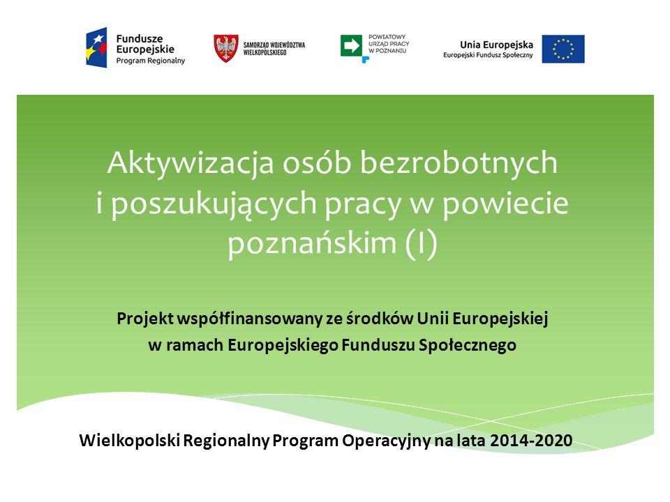 Aktywizacja osób bezrobotnych i poszukujących pracy w powiecie poznańskim (I) Projekt współfinansowany ze środków Unii Europejskiej w ramach Europejskiego Funduszu Społecznego Wielkopolski Regionalny Program Operacyjny na lata 2014-2020