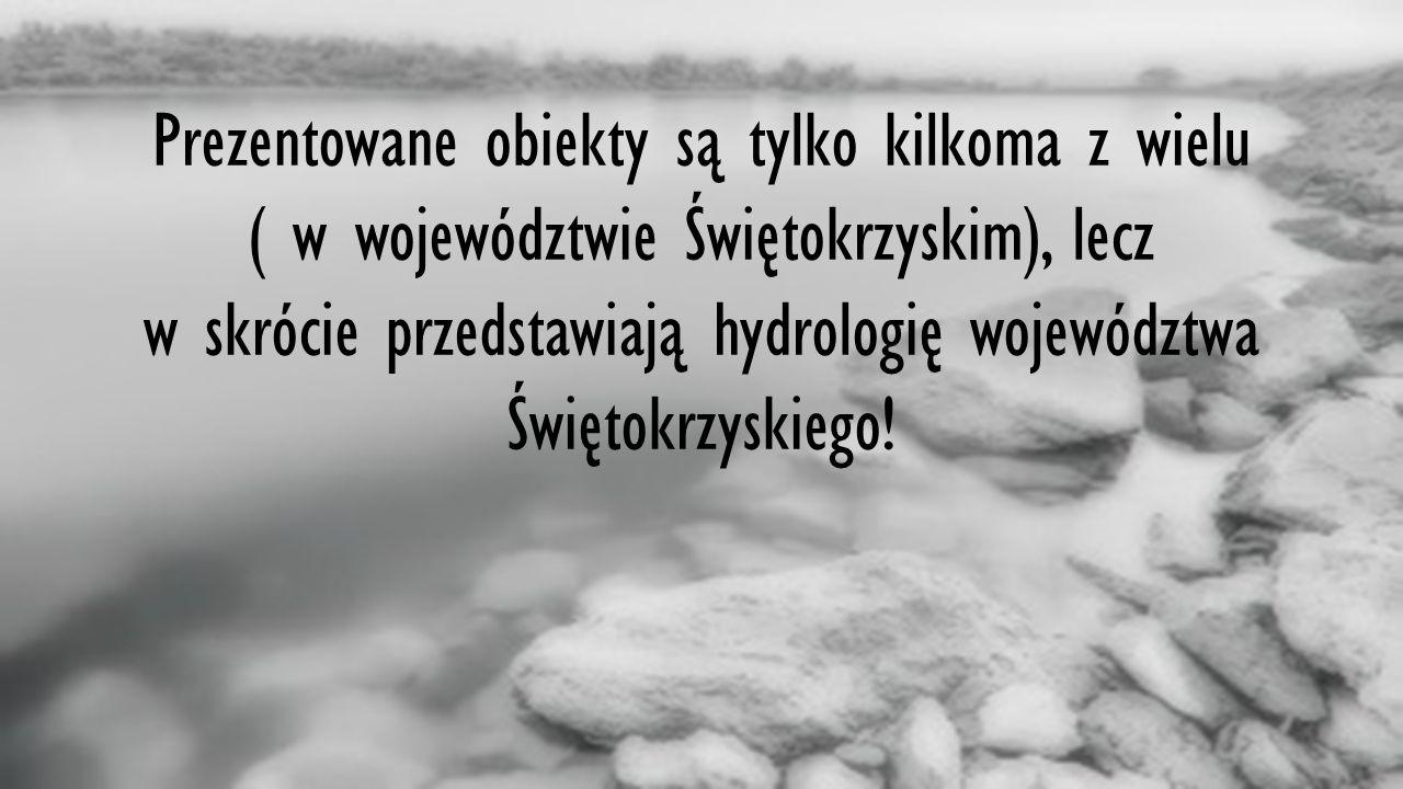 3 Prezentowane obiekty są tylko kilkoma z wielu ( w województwie Świętokrzyskim), lecz w skrócie przedstawiają hydrologię województwa Świętokrzyskiego!