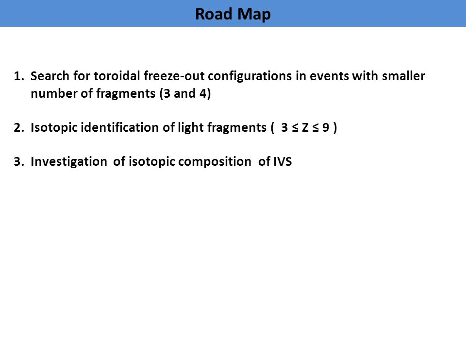 Road Map 1.Search for toroidal freeze-out configurations in events with smaller number of fragments (3 and 4) 2.Isotopic identification of light fragments ( 3 ≤ Z ≤ 9 ) 3.Investigation of isotopic composition of IVS