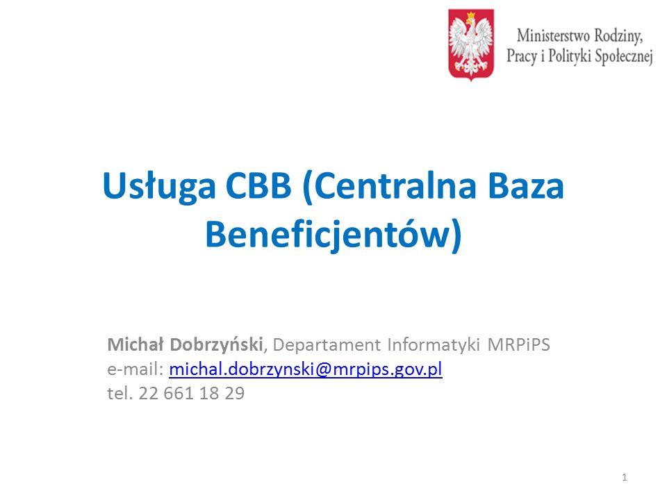 Usługa CBB (Centralna Baza Beneficjentów) Michał Dobrzyński, Departament Informatyki MRPiPS e-mail: michal.dobrzynski@mrpips.gov.plmichal.dobrzynski@mrpips.gov.pl tel.