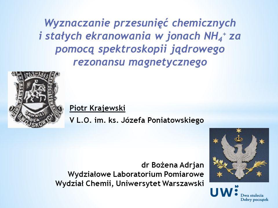 Wyznaczanie przesunięć chemicznych i stałych ekranowania w jonach NH 4 + za pomocą spektroskopii jądrowego rezonansu magnetycznego Piotr Krajewski V L.O.