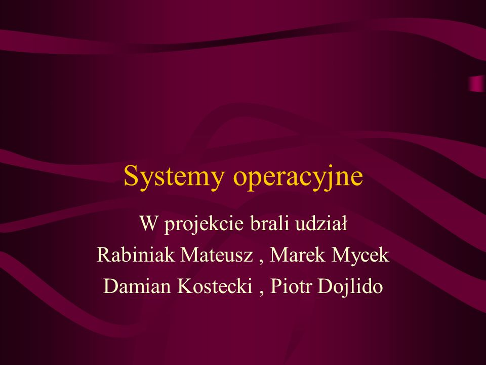 Systemy operacyjne W projekcie brali udział Rabiniak Mateusz, Marek Mycek Damian Kostecki, Piotr Dojlido