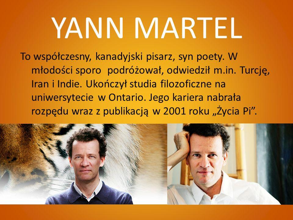 YANN MARTEL To współczesny, kanadyjski pisarz, syn poety. W młodości sporo podróżował, odwiedził m.in. Turcję, Iran i Indie. Ukończył studia filozofic
