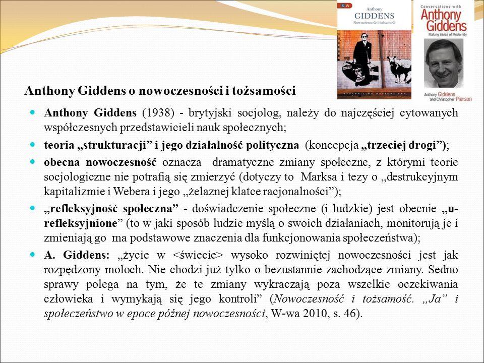 """Anthony Giddens o nowoczesności i tożsamości Anthony Giddens (1938) - brytyjski socjolog, należy do najczęściej cytowanych współczesnych przedstawicieli nauk społecznych; teoria """"strukturacji i jego działalność polityczna (koncepcja """"trzeciej drogi ); obecna nowoczesność oznacza dramatyczne zmiany społeczne, z którymi teorie socjologiczne nie potrafią się zmierzyć (dotyczy to Marksa i tezy o """"destrukcyjnym kapitalizmie i Webera i jego """"żelaznej klatce racjonalności ); """"refleksyjność społeczna - doświadczenie społeczne (i ludzkie) jest obecnie """"u- refleksyjnione (to w jaki sposób ludzie myślą o swoich działaniach, monitorują je i zmieniają go ma podstawowe znaczenia dla funkcjonowania społeczeństwa); A."""