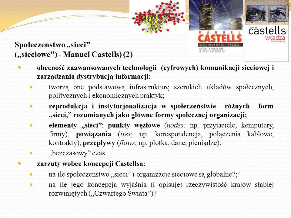 """Społeczeństwo """"sieci (""""sieciowe ) - Manuel Castells) (2) obecność zaawansowanych technologii (cyfrowych) komunikacji sieciowej i zarządzania dystrybucją informacji: tworzą one podstawową infrastrukturę szerokich układów społecznych, politycznych i ekonomicznych praktyk; reprodukcja i instytucjonalizacja w społeczeństwie różnych form """"sieci, rozumianych jako główne formy społecznej organizacji; elementy """"sieci : punkty węzłowe (nodes; np."""