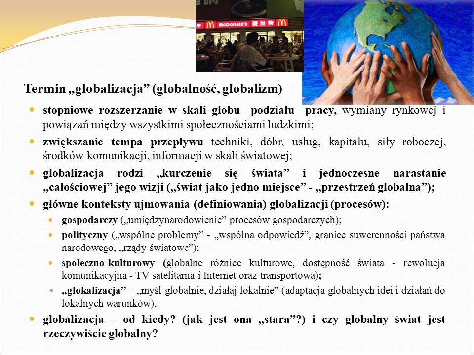 """Termin """"globalizacja (globalność, globalizm) stopniowe rozszerzanie w skali globu podziału pracy, wymiany rynkowej i powiązań między wszystkimi społecznościami ludzkimi; zwiększanie tempa przepływu techniki, dóbr, usług, kapitału, siły roboczej, środków komunikacji, informacji w skali światowej; globalizacja rodzi """"kurczenie się świata i jednoczesne narastanie """"całościowej jego wizji (""""świat jako jedno miejsce - """"przestrzeń globalna ); główne konteksty ujmowania (definiowania) globalizacji (procesów): gospodarczy (""""umiędzynarodowienie procesów gospodarczych); polityczny (""""wspólne problemy - """"wspólna odpowiedź , granice suwerenności państwa narodowego, """"rządy światowe ); społeczno-kulturowy (globalne różnice kulturowe, dostępność świata - rewolucja komunikacyjna - TV satelitarna i Internet oraz transportowa); """"glokalizacja – """"myśl globalnie, działaj lokalnie (adaptacja globalnych idei i działań do lokalnych warunków)."""