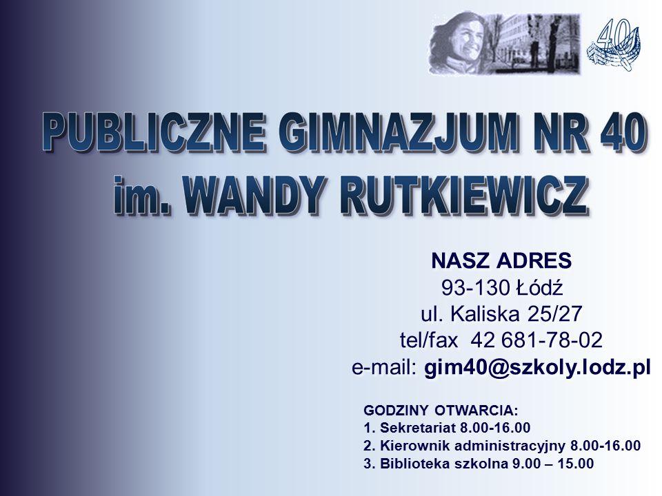NASZ ADRES 93-130 Łódź ul. Kaliska 25/27 tel/fax 42 681-78-02 e-mail: gim40@szkoly.lodz.pl GODZINY OTWARCIA: 1. Sekretariat 8.00-16.00 2. Kierownik ad