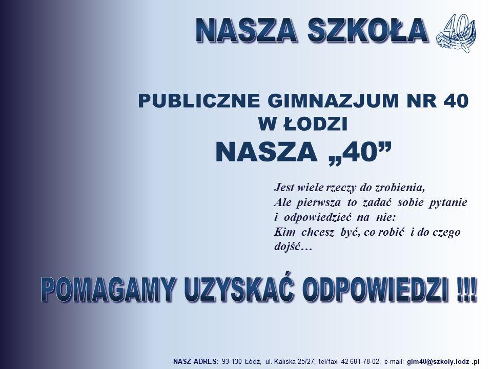 """PUBLICZNE GIMNAZJUM NR 40 W ŁODZI NASZA """"40 Jest wiele rzeczy do zrobienia, Ale pierwsza to zadać sobie pytanie i odpowiedzieć na nie: Kim chcesz być, co robić i do czego dojść… NASZ ADRES: 93-130 Łódź, ul."""