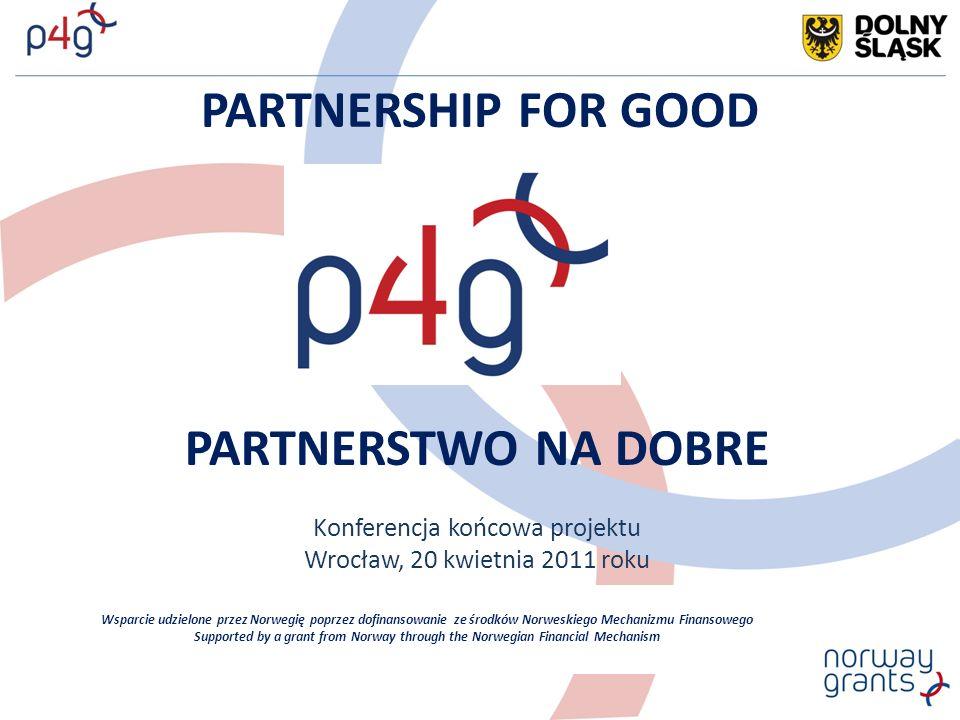 PARTNERSHIP FOR GOOD PARTNERSTWO NA DOBRE Konferencja końcowa projektu Wrocław, 20 kwietnia 2011 roku Wsparcie udzielone przez Norwegię poprzez dofinansowanie ze środków Norweskiego Mechanizmu Finansowego Supported by a grant from Norway through the Norwegian Financial Mechanism
