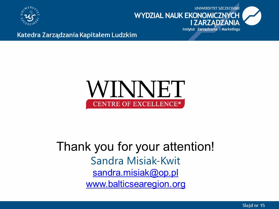 Slajd nr 15 Katedra Zarządzania Kapitałem Ludzkim Instytut Zarządzania i Marketingu Thank you for your attention! Sandra Misiak-Kwit sandra.misiak@op.