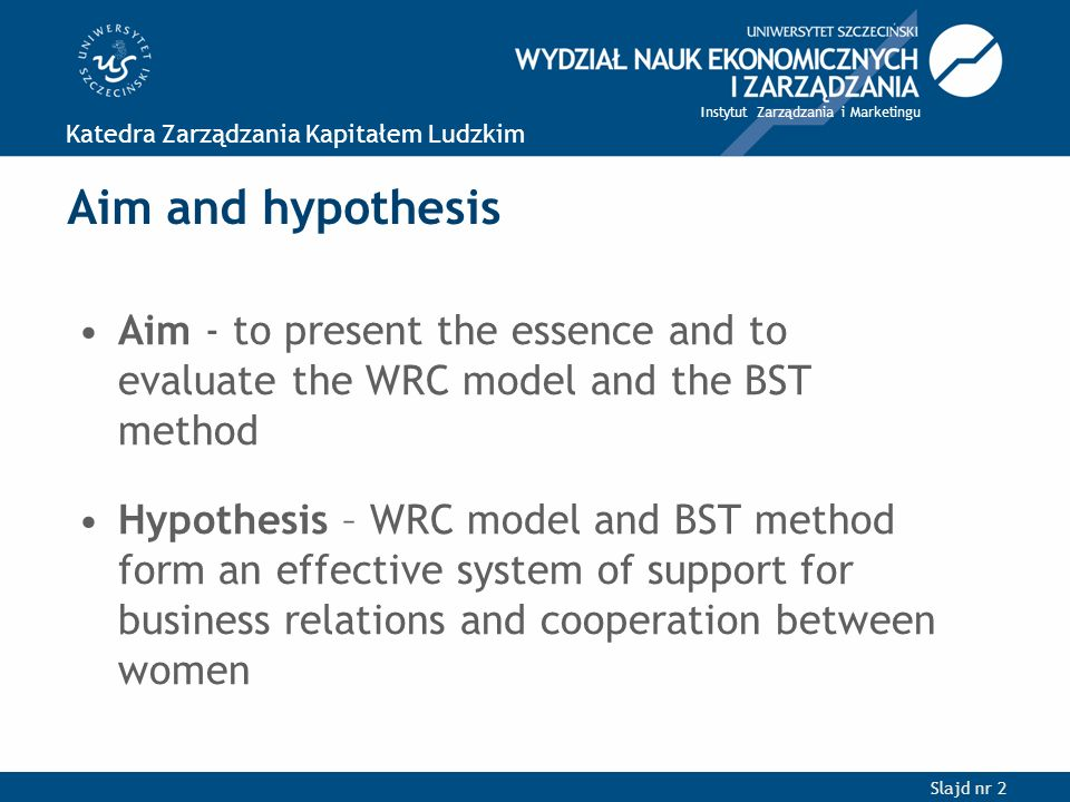Slajd nr 2 Katedra Zarządzania Kapitałem Ludzkim Instytut Zarządzania i Marketingu Aim and hypothesis Aim - to present the essence and to evaluate the WRC model and the BST method Hypothesis – WRC model and BST method form an effective system of support for business relations and cooperation between women