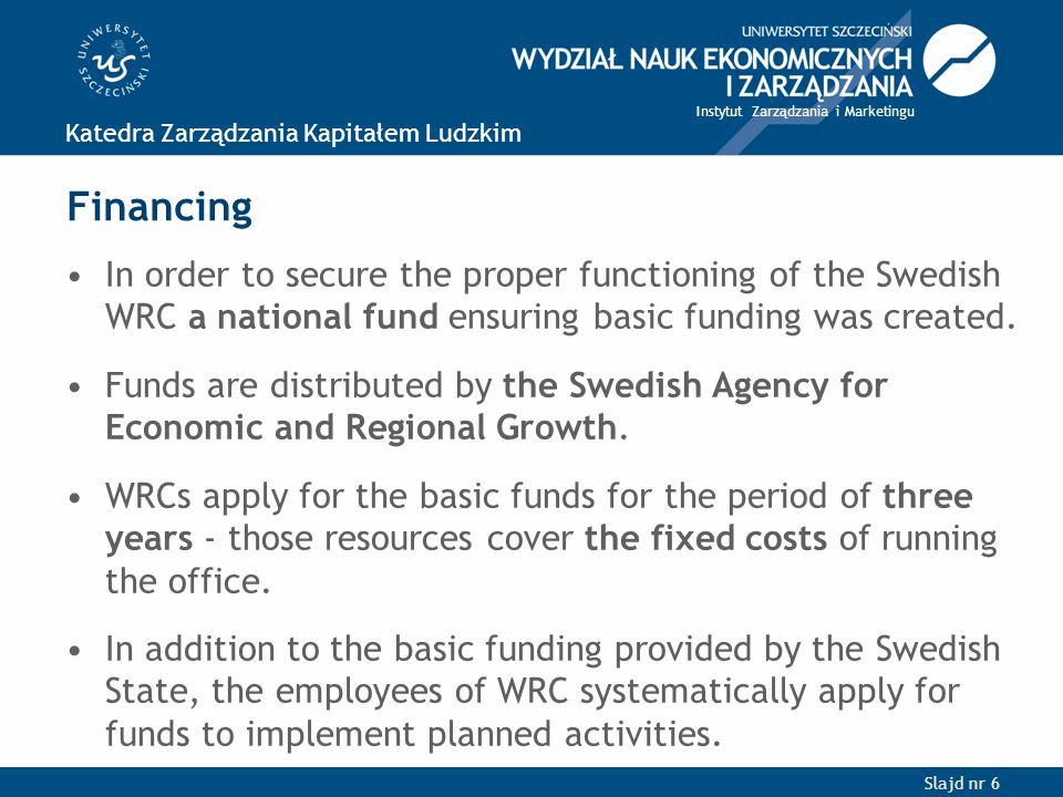 Slajd nr 6 Katedra Zarządzania Kapitałem Ludzkim Instytut Zarządzania i Marketingu Financing In order to secure the proper functioning of the Swedish WRC a national fund ensuring basic funding was created.