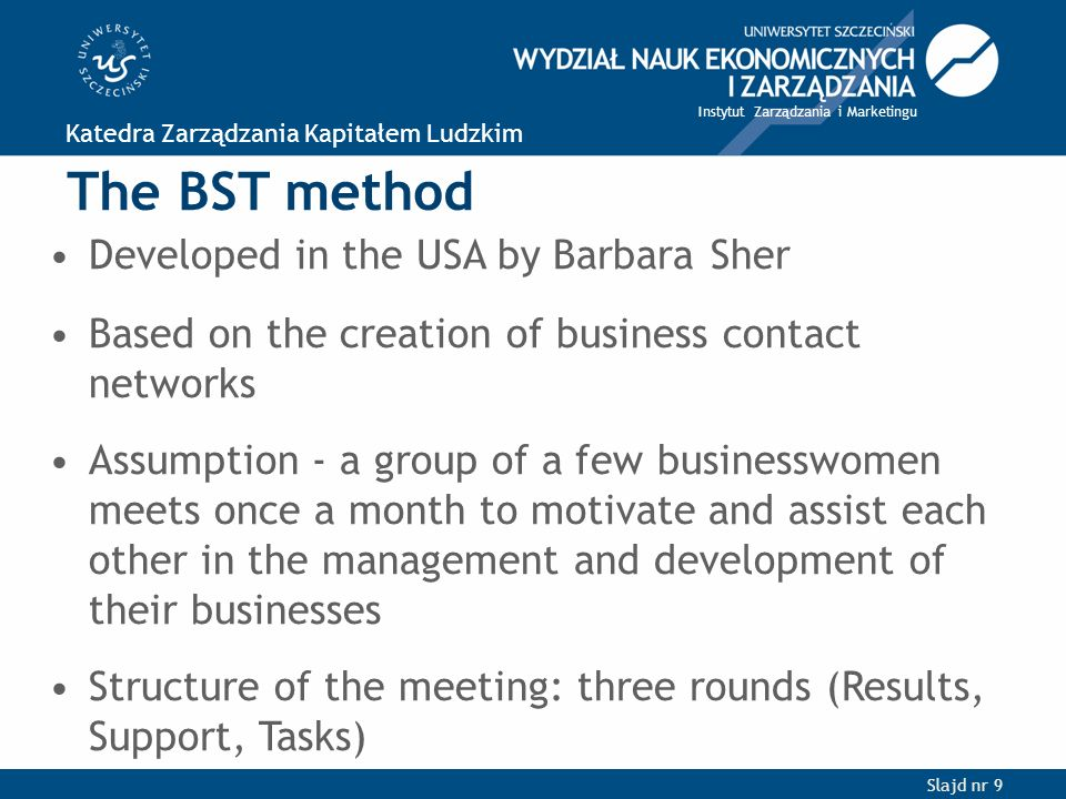Slajd nr 9 Katedra Zarządzania Kapitałem Ludzkim Instytut Zarządzania i Marketingu The BST method Developed in the USA by Barbara Sher Based on the creation of business contact networks Assumption - a group of a few businesswomen meets once a month to motivate and assist each other in the management and development of their businesses Structure of the meeting: three rounds (Results, Support, Tasks)