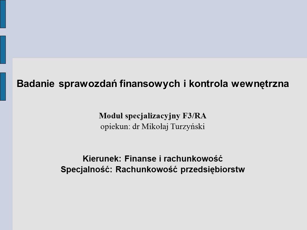 Przedmiotu modułu ● Badanie sprawozdań finansowych (wykład 30g., ćwiczenia 30g.) ● Badanie sprawozdań finansowych w środowisku informatycznym (wykład 15g.) ● Rola analizy finansowej w badaniu sprawozdań finansowych (konwersatorium 15 g.) ● Wykorzystanie metod statystycznych w badaniu sprawozdań finansowych (ćwiczenia 15 g.) ● Badanie sprawozdań finansowych za pomocą programu użytkowego (labolatorium 30 g.) ● Międzynarodowe regulacje auditingu oraz standardy kontroli finansowej i audytu wewnętrznego (konwersatorium 30g.) ● Audyt wewnętrzny (wykład 15 g., konwersatorium 15 g.) ● Audyt systemów zarzadzania i kontroli dla funduszy Unii Europejskiej (konwersatorium 15 g.)