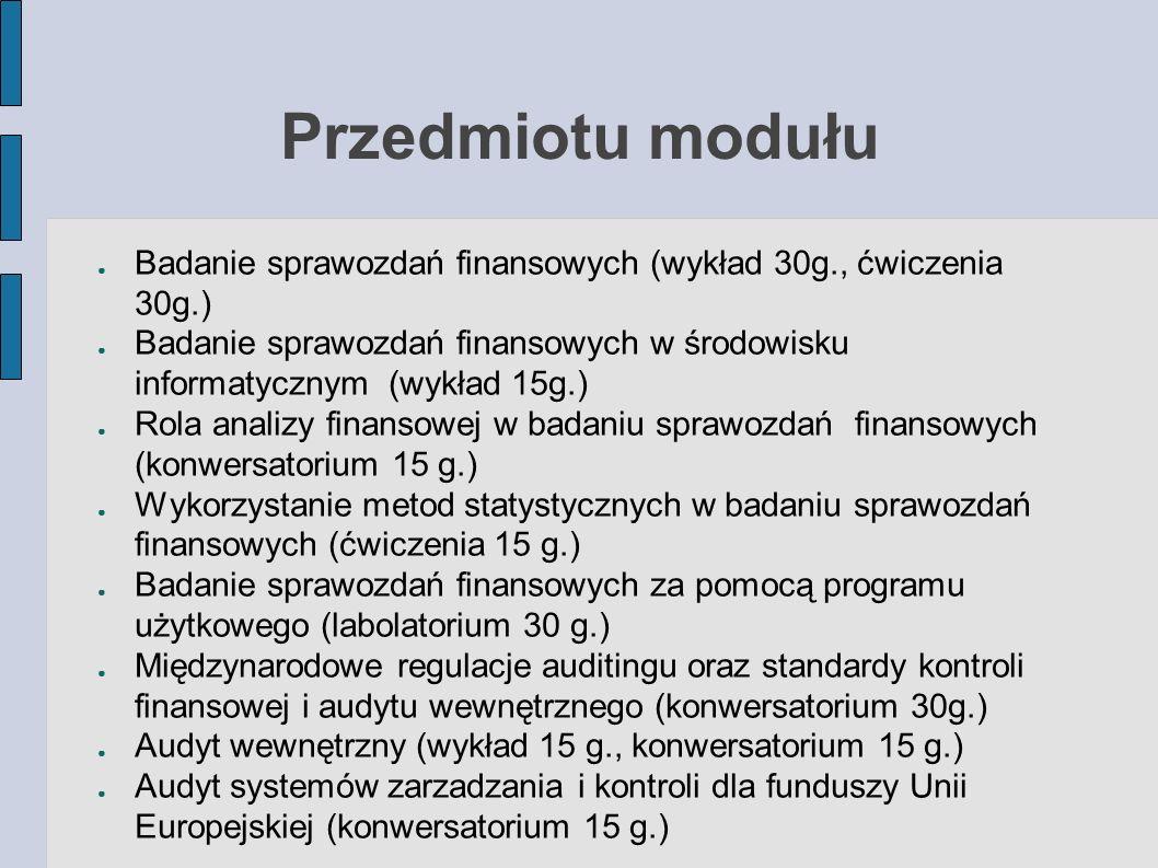 Przedmiotu modułu ● Badanie sprawozdań finansowych (wykład 30g., ćwiczenia 30g.) ● Badanie sprawozdań finansowych w środowisku informatycznym (wykład