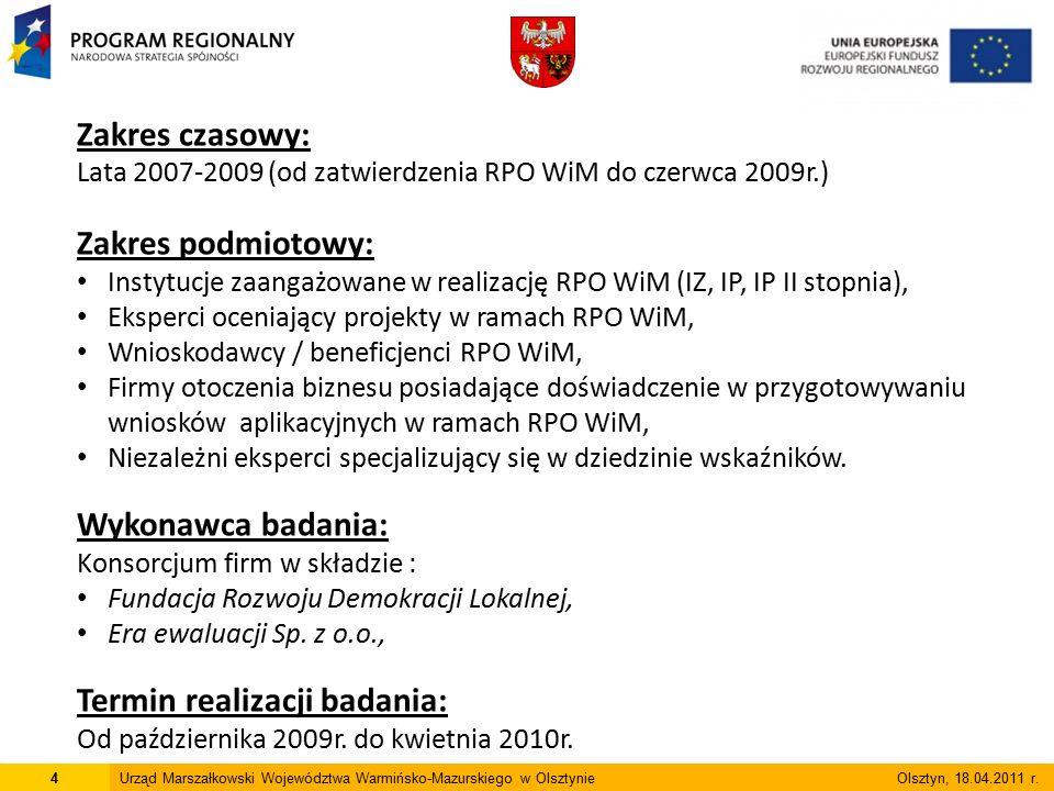 Zakres czasowy: Lata 2007-2009 (od zatwierdzenia RPO WiM do czerwca 2009r.) Zakres podmiotowy: Instytucje zaangażowane w realizację RPO WiM (IZ, IP, IP II stopnia), Eksperci oceniający projekty w ramach RPO WiM, Wnioskodawcy / beneficjenci RPO WiM, Firmy otoczenia biznesu posiadające doświadczenie w przygotowywaniu wniosków aplikacyjnych w ramach RPO WiM, Niezależni eksperci specjalizujący się w dziedzinie wskaźników.