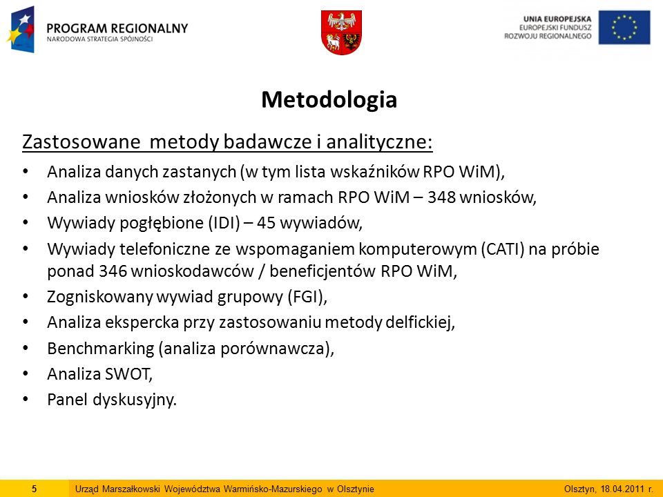 Metodologia Zastosowane metody badawcze i analityczne: Analiza danych zastanych (w tym lista wskaźników RPO WiM), Analiza wniosków złożonych w ramach RPO WiM – 348 wniosków, Wywiady pogłębione (IDI) – 45 wywiadów, Wywiady telefoniczne ze wspomaganiem komputerowym (CATI) na próbie ponad 346 wnioskodawców / beneficjentów RPO WiM, Zogniskowany wywiad grupowy (FGI), Analiza ekspercka przy zastosowaniu metody delfickiej, Benchmarking (analiza porównawcza), Analiza SWOT, Panel dyskusyjny.