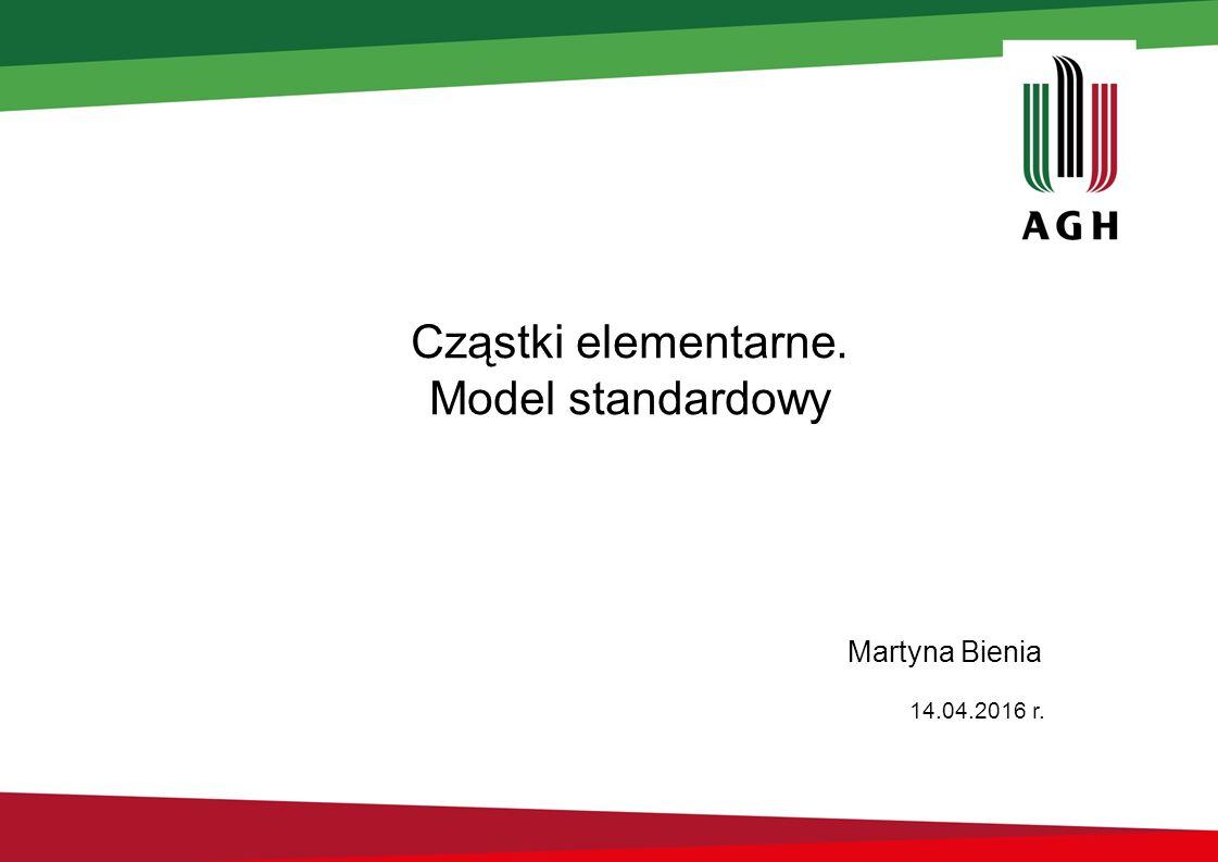 Cząstki elementarne. Model standardowy Martyna Bienia 14.04.2016 r.