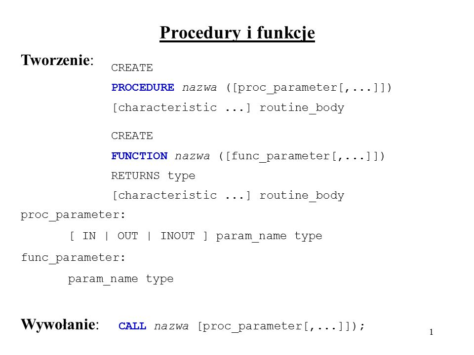 1 Procedury i funkcje CREATE PROCEDURE nazwa ([proc_parameter[,...]]) [characteristic...] routine_body CREATE FUNCTION nazwa ([func_parameter[,...]]) RETURNS type [characteristic...] routine_body proc_parameter: [ IN | OUT | INOUT ] param_name type func_parameter: param_name type Tworzenie: Wywołanie: CALL nazwa [proc_parameter[,...]]);