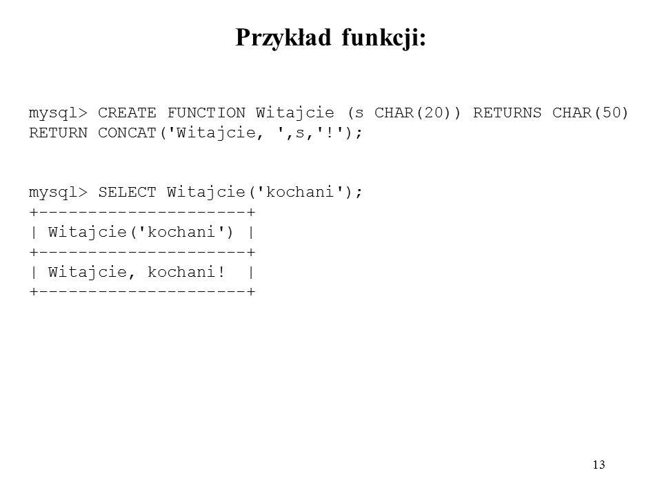 13 Przykład funkcji: mysql> CREATE FUNCTION Witajcie (s CHAR(20)) RETURNS CHAR(50) RETURN CONCAT('Witajcie, ',s,'!'); mysql> SELECT Witajcie('kochani'