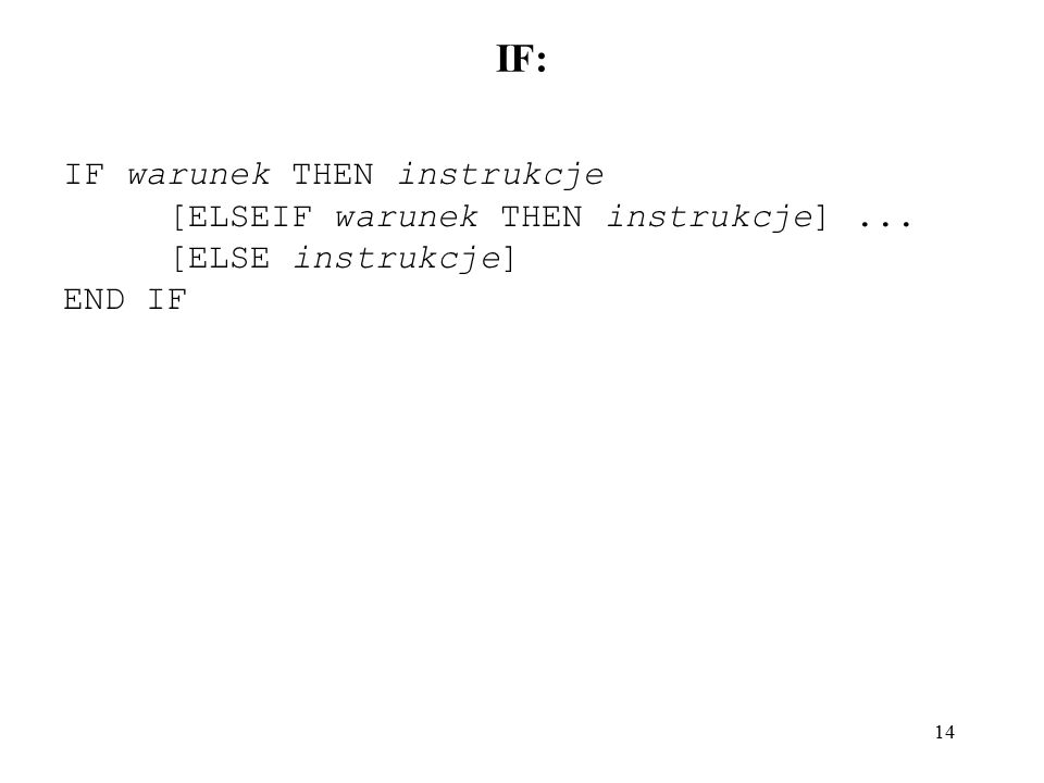 14 IF: IF warunek THEN instrukcje [ELSEIF warunek THEN instrukcje]... [ELSE instrukcje] END IF